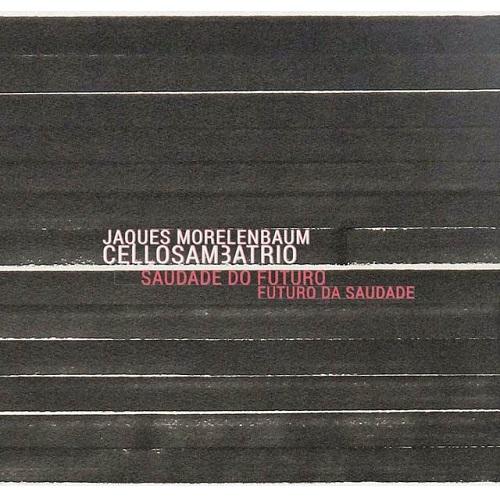 JAQUES MORELENBAUM CELLO SAMBA TRIO / ジャキス・モレレンバウム・セロ・サンバ・トリオ / SAUDADE DO FUTURO FUTURO DA SAUDADE