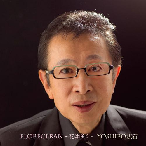 YOSHIRO HIROISHI / よしろう広石 / フロレセラン ~花は咲く~