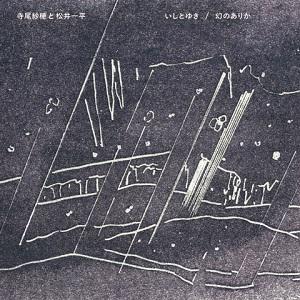 寺尾紗穂と松井一平 / いしとゆき / 幻のありか(7インチ+CD)