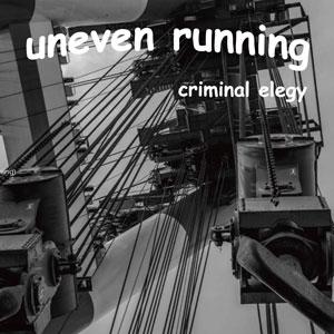 UNEVEN RUNNING / Criminal Elegy