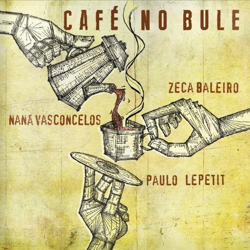 NANA VASCONCELOS & PAULO LEPETIT & ZECA BALEIRO / ナナ・ヴァスコンセロス&パウロ・レペチ&ゼカ・バレイロ / CAFE NO BULE