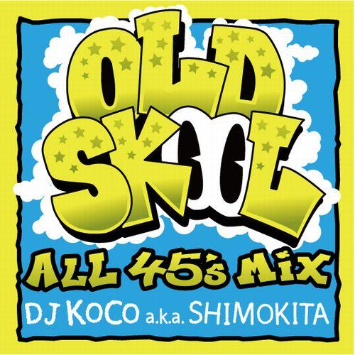 DJ KOCO aka SHIMOKITA / DJココ / OLD SKOOL -ALL 45's MIX-