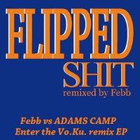 ADAMS CAMP / アダムス・キャンプ / FLIPPED SHIT remixed by Febb (ENTER THE Vo.Ku.remix EP)
