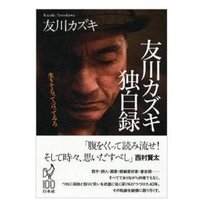 友川カズキ / 友川カズキ独白録: 生きてるって言ってみろ