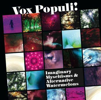 VOX POPULI! (NOISE) / IMAGINARY MYSCITISMS & ALTERNATIVE WATERMELONS