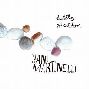 YANI MARTINELLI / ジャニ・マルテッリ / BUBBLE STATION / バブル・ステーション