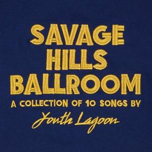 YOUTH LAGOON / ユース・ラグーン / SAVAGE HILLS BALLROOM
