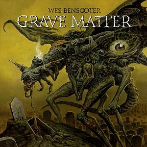 WES BENSCORTER / GRAVE MATTER