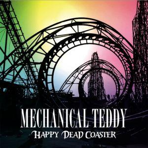 MECHANICAL TEDDY / メカニカル・テディ / HAPPY DEAD COASTER / ハッピー・デッド・コースター