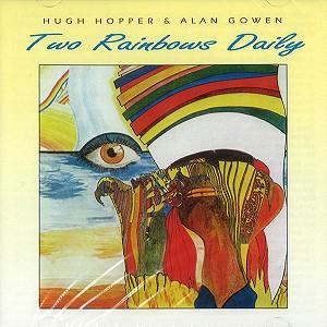 HUGH HOPPER/ALAN GOWEN / ヒュー・ホッパー&アラン・ゴウエン / TWO RAINBOWS DAILY