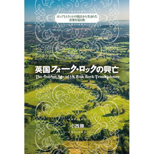 小西勝 / 英国フォーク・ロックの興亡:ポップとトラッドの接点から生まれた音楽を巡る旅