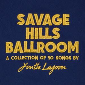 YOUTH LAGOON / ユース・ラグーン / SAVAGE HILLS BALLROOM / サヴェージ・ヒルズ・ボールルーム