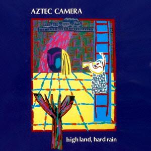 AZTEC CAMERA / アズテック・カメラ / HIGH LAND, HARD RAIN / ハイ・ランド、ハード・レイン
