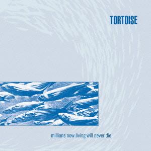 TORTOISE / トータス / MILLIONS NOW LIVING WILL NEVER DIE / ミリオンズ・ナウ・リヴィング・ウィル・ネヴァー・ダイ